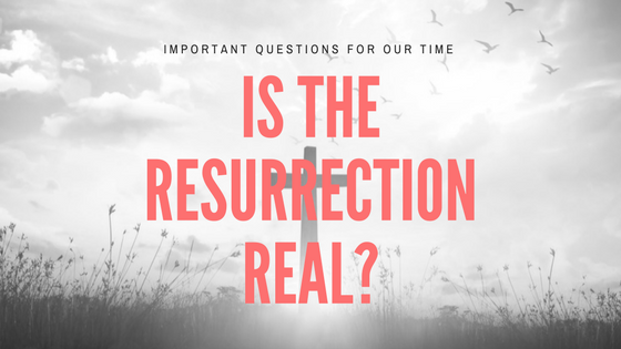 "Important Questions For Our Time: ""Is The Resurrection Real?"""