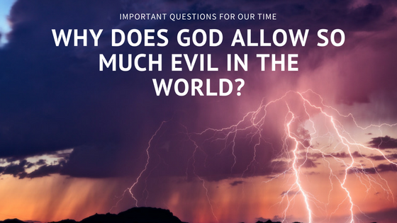 "Important Questions For Our Time: ""Why Does God Allow So Much Evil In The World?"""